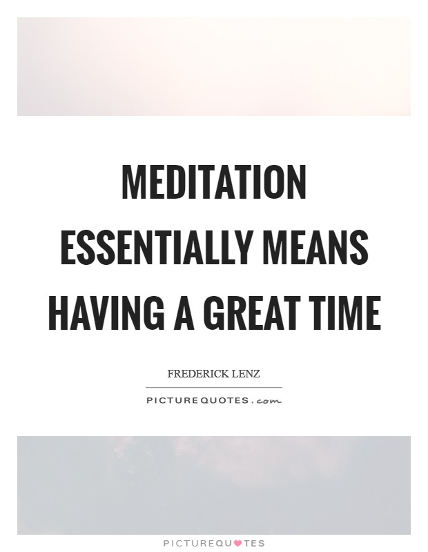 Meditation essentially means having a great time Picture Quote #1