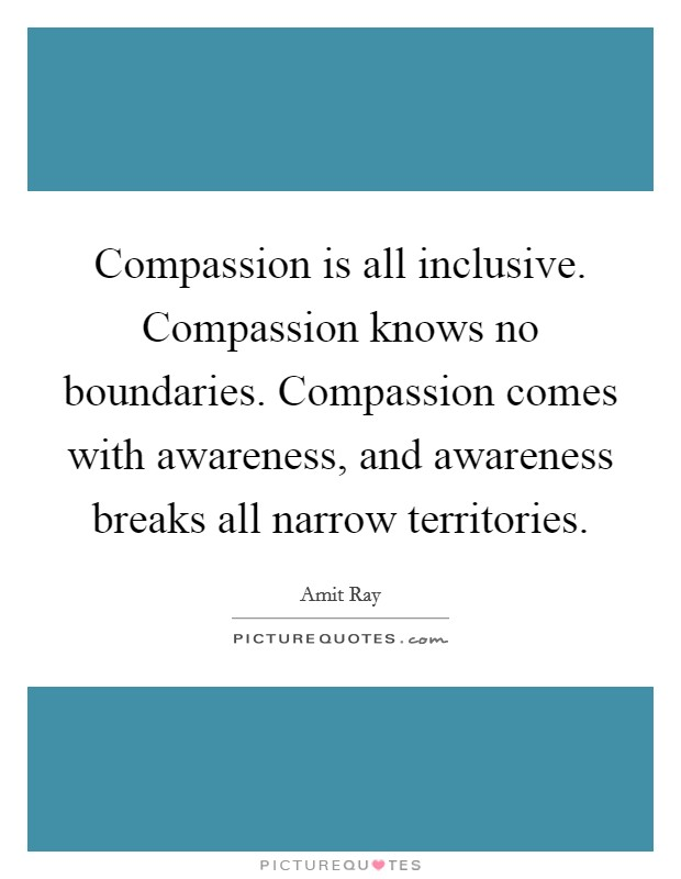 Compassion is all inclusive. Compassion knows no boundaries. Compassion comes with awareness, and awareness breaks all narrow territories Picture Quote #1