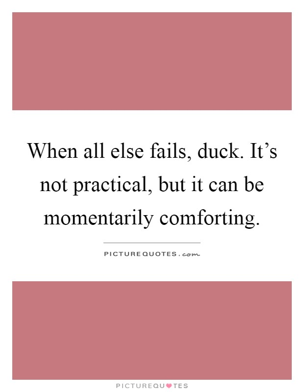 When all else fails, duck. It's not practical, but it can be momentarily comforting Picture Quote #1