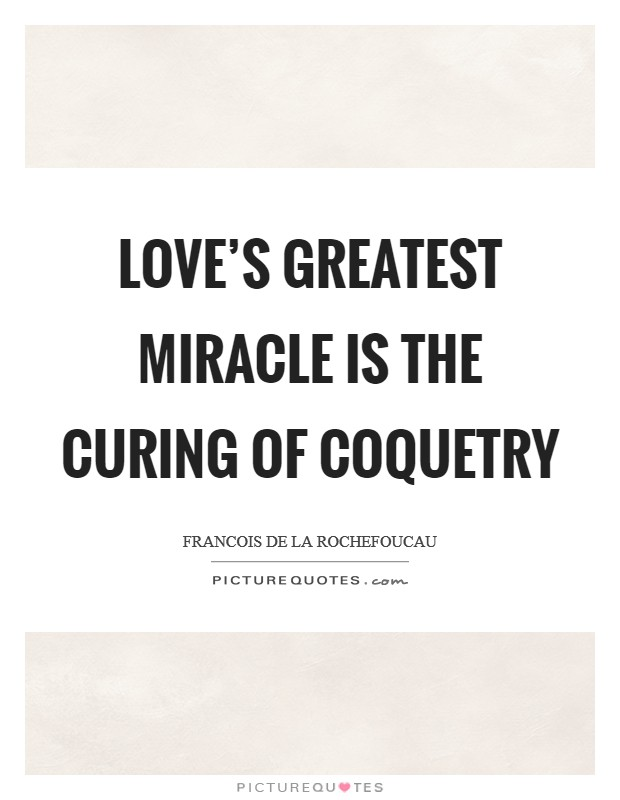 Love's greatest miracle is the curing of coquetry Picture Quote #1