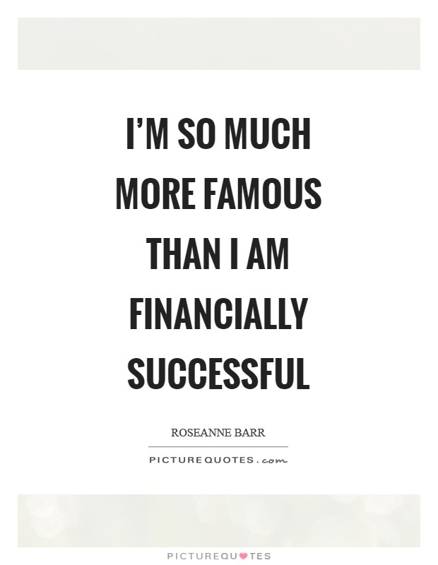 I'm so much more famous than I am financially successful Picture Quote #1