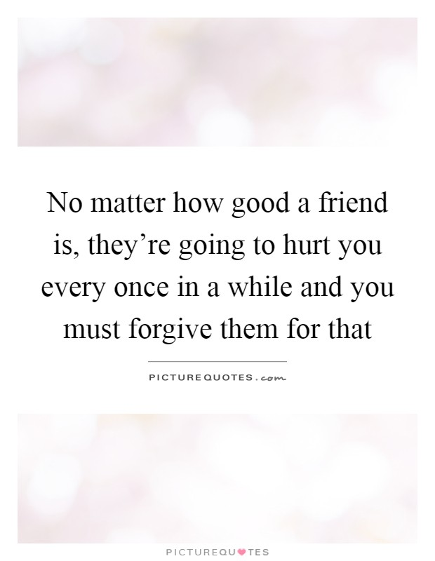 No matter how good a friend is, they're going to hurt you every once in a while and you must forgive them for that Picture Quote #1