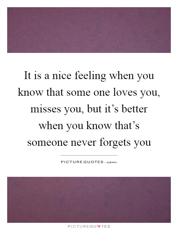 It is a nice feeling when you know that some one loves you, misses you, but it's better when you know that's someone never forgets you Picture Quote #1
