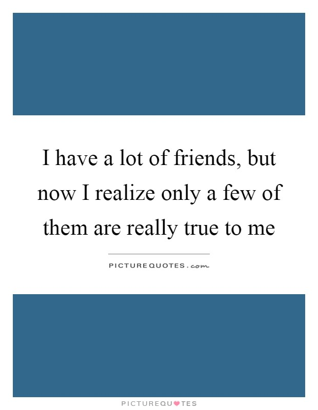 I have a lot of friends, but now I realize only a few of them are really true to me Picture Quote #1