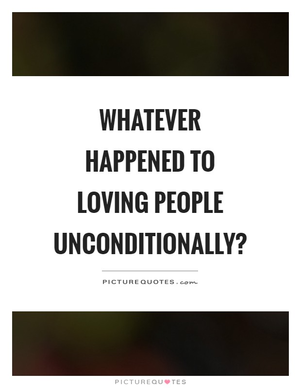 Whatever happened to loving people unconditionally? Picture Quote #1