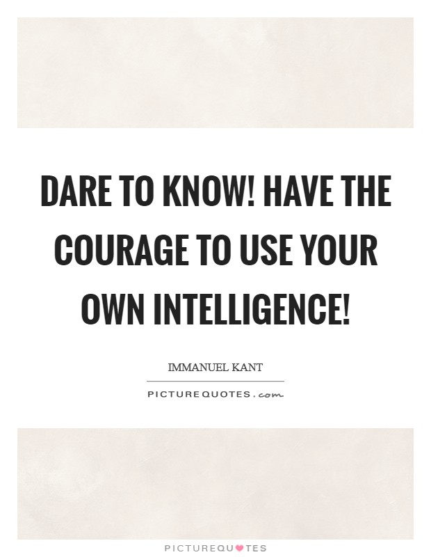 Dare to know! Have the courage to use your own intelligence! Picture Quote #1