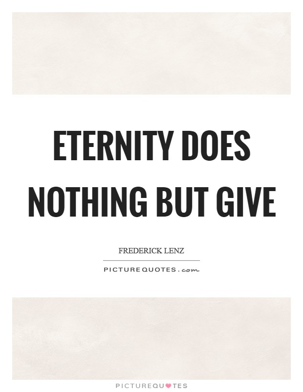 Eternity does nothing but give Picture Quote #1
