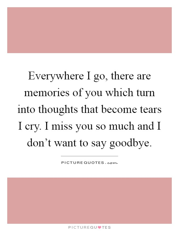 Everywhere I go, there are memories of you which turn into thoughts that become tears I cry. I miss you so much and I don't want to say goodbye Picture Quote #1