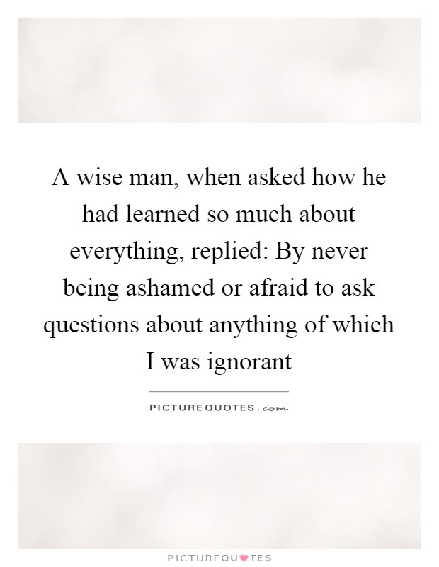 A wise man, when asked how he had learned so much about everything, replied: By never being ashamed or afraid to ask questions about anything of which I was ignorant Picture Quote #1