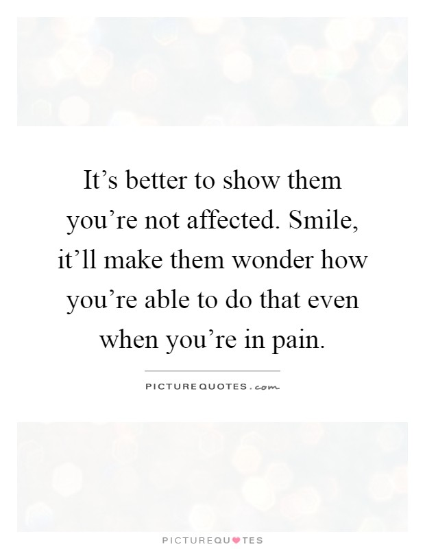 It's better to show them you're not affected. Smile, it'll make them wonder how you're able to do that even when you're in pain Picture Quote #1