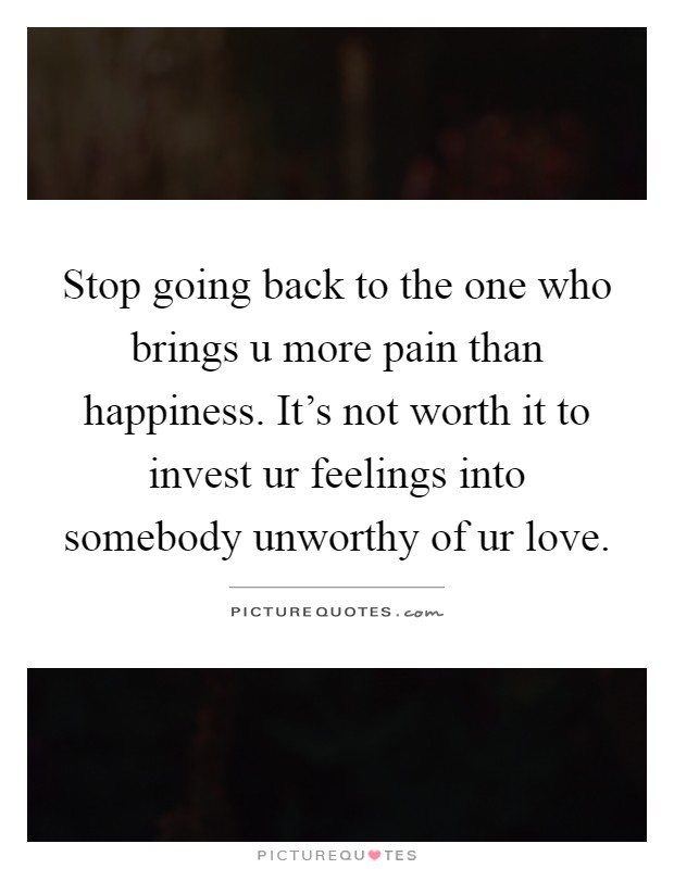 Stop going back to the one who brings u more pain than happiness. It's not worth it to invest ur feelings into somebody unworthy of ur love Picture Quote #1