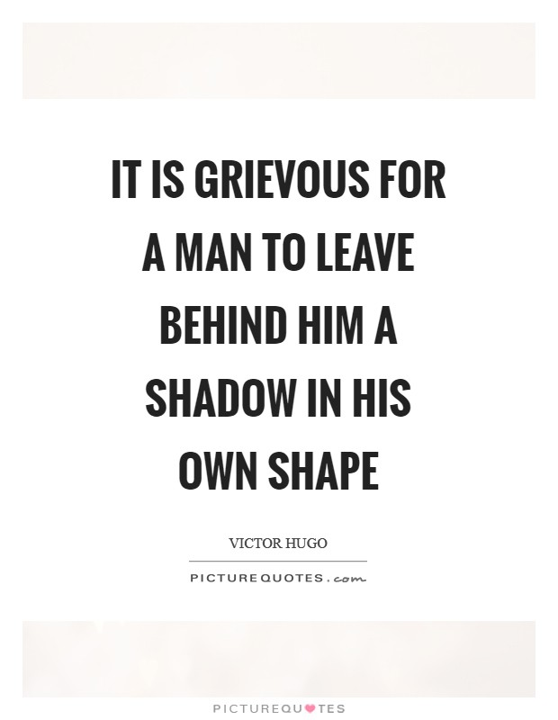 It is grievous for a man to leave behind him a shadow in his own shape Picture Quote #1