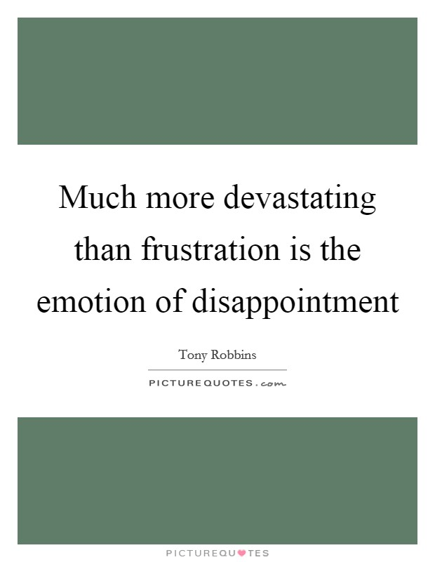 Much more devastating than frustration is the emotion of disappointment Picture Quote #1