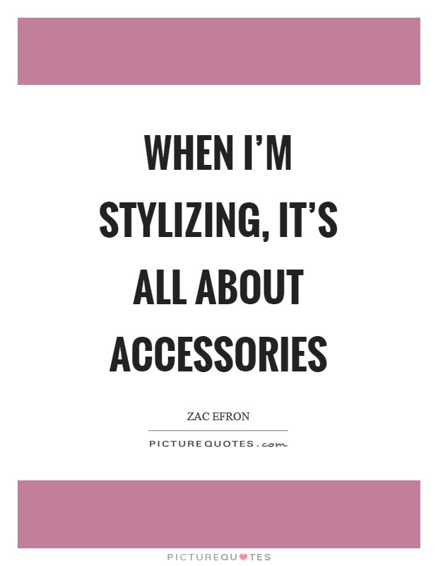 When I'm stylizing, it's all about accessories Picture Quote #1