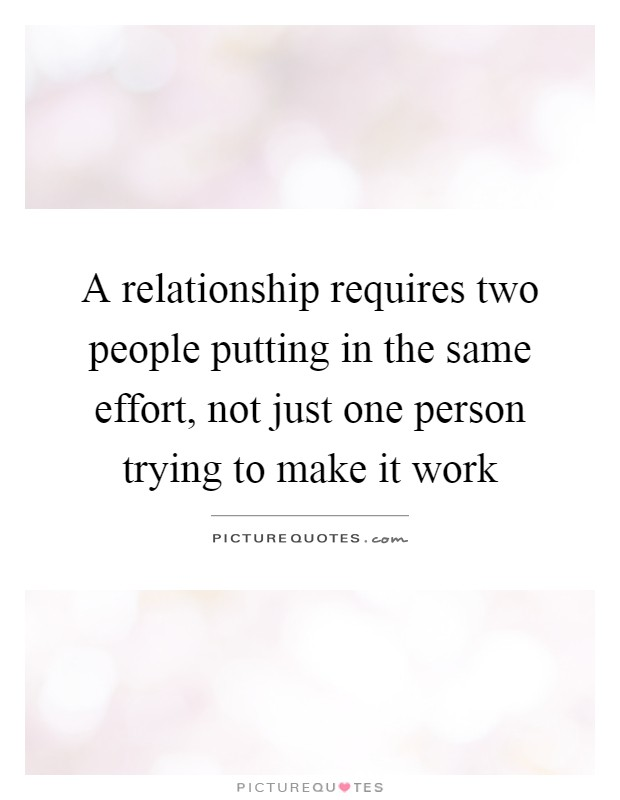 A relationship requires two people putting in the same effort, not just one person trying to make it work Picture Quote #1