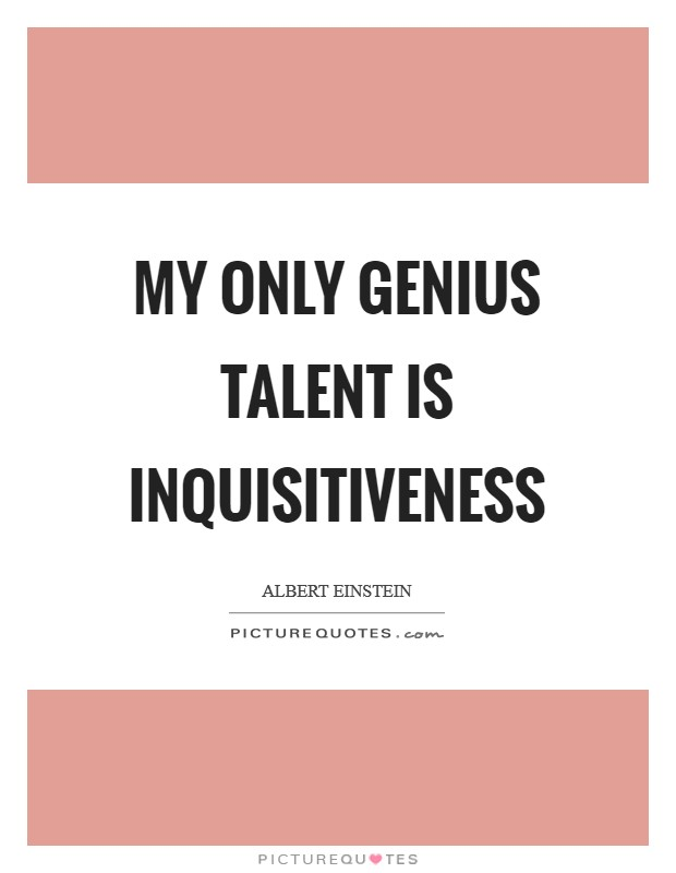 My only genius talent is inquisitiveness Picture Quote #1