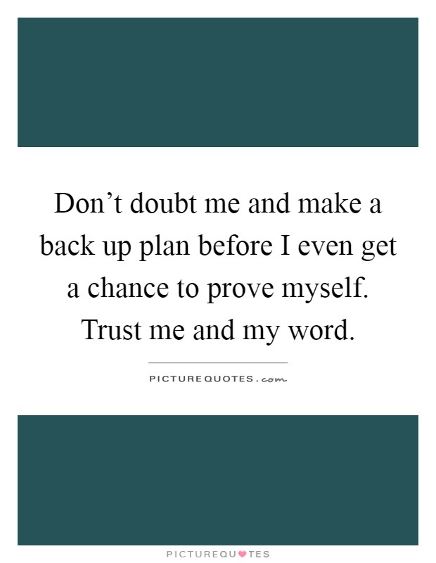 Don't doubt me and make a back up plan before I even get a chance to prove myself. Trust me and my word Picture Quote #1