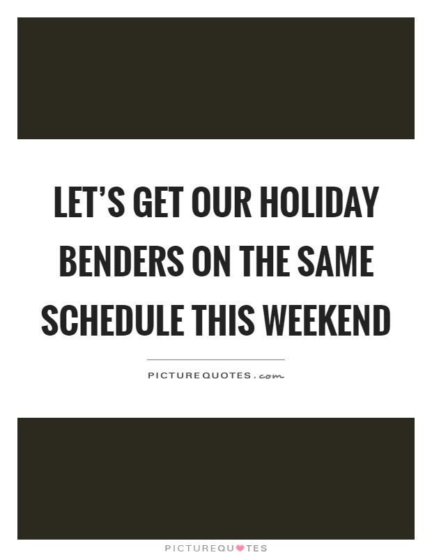 Let's get our holiday benders on the same schedule this weekend Picture Quote #1