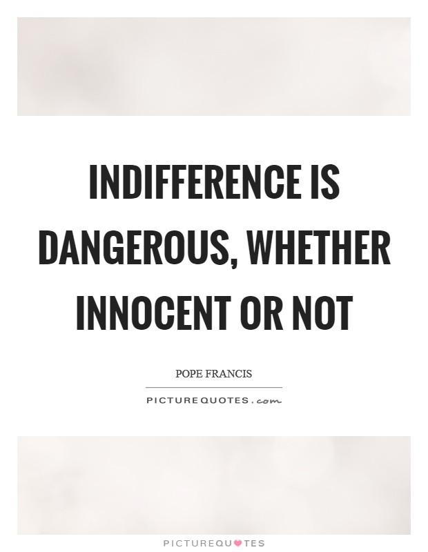 Indifference is dangerous, whether innocent or not Picture Quote #1