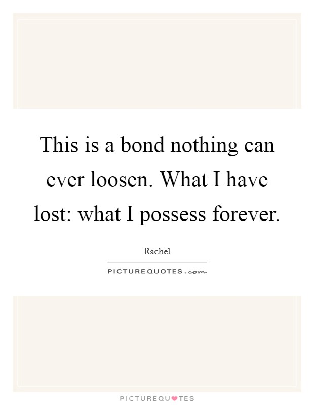 This is a bond nothing can ever loosen. What I have lost: what I possess forever Picture Quote #1