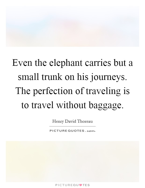 Even the elephant carries but a small trunk on his journeys. The perfection of traveling is to travel without baggage Picture Quote #1