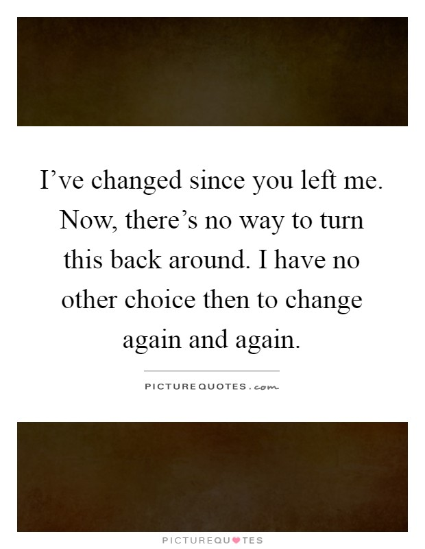 There Is No Way Back Quotes: I've Changed Since You Left Me. Now, There's No Way To