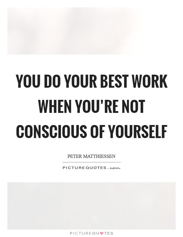 You do your best work when you're not conscious of yourself Picture Quote #1