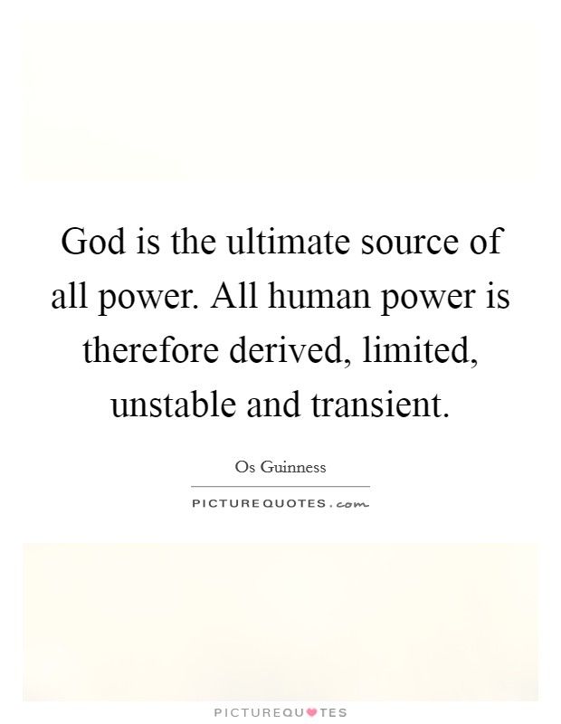 God is the ultimate source of all power. All human power is therefore derived, limited, unstable and transient Picture Quote #1