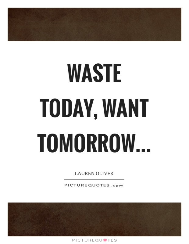 Waste today, want tomorrow Picture Quote #1