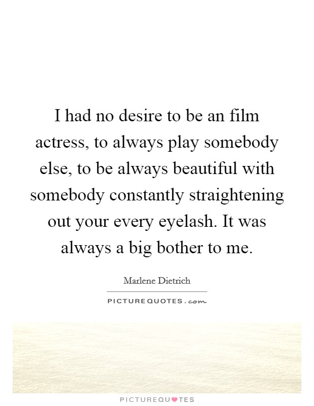 I had no desire to be an film actress, to always play somebody else, to be always beautiful with somebody constantly straightening out your every eyelash. It was always a big bother to me Picture Quote #1