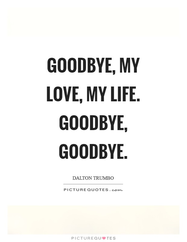 Goodbye, my love, my life. Goodbye, goodbye Picture Quote #1