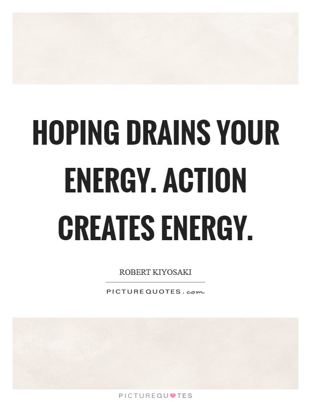 Hoping drains your energy. Action creates energy Picture Quote #1