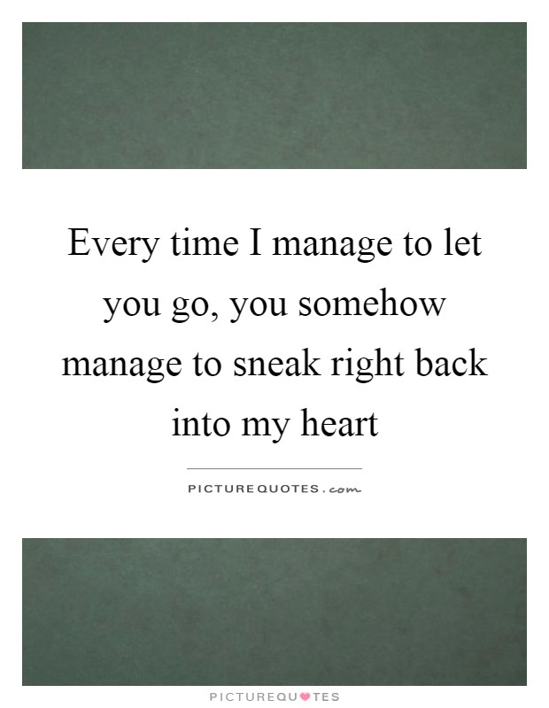 Every time I manage to let you go, you somehow manage to sneak right back into my heart Picture Quote #1