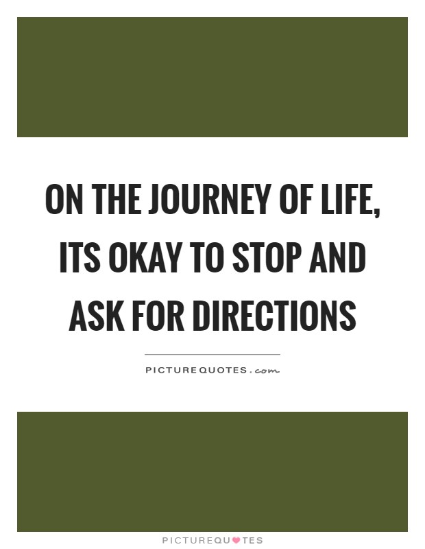 On the journey of life, its okay to stop and ask for directions Picture Quote #1