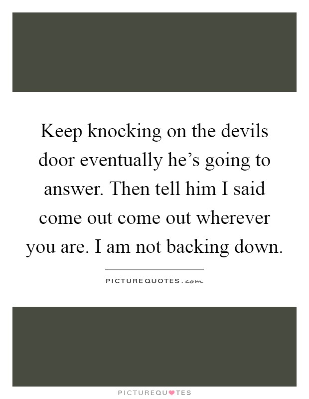 Keep knocking on the devils door eventually he's going to answer. Then tell him I said come out come out wherever you are. I am not backing down Picture Quote #1