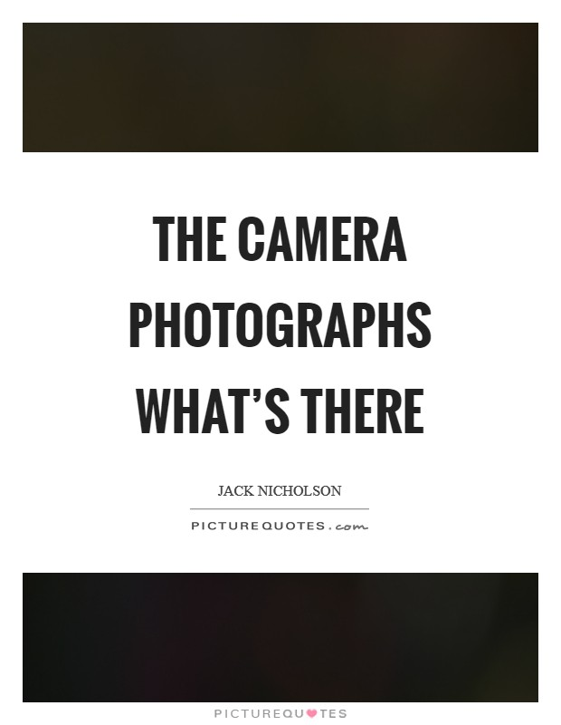 The camera photographs what's there Picture Quote #1