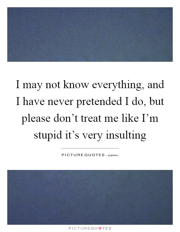 I may not know everything, and I have never pretended I do, but please don't treat me like I'm stupid it's very insulting Picture Quote #1