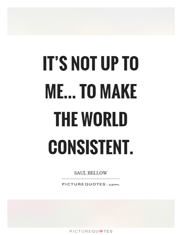 It's not up to me... to make the world consistent Picture Quote #1