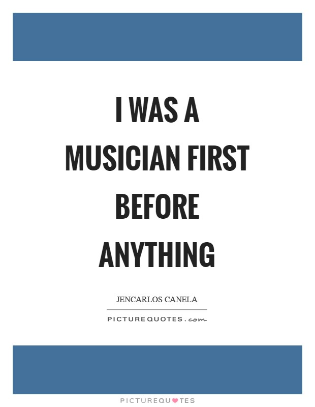 I was a musician first before anything Picture Quote #1