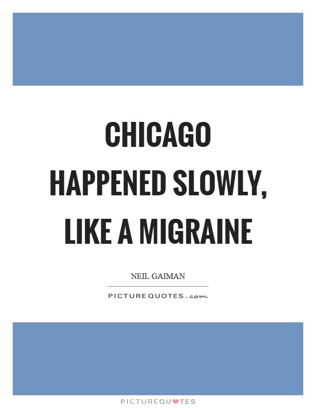 Chicago happened slowly, like a migraine Picture Quote #1
