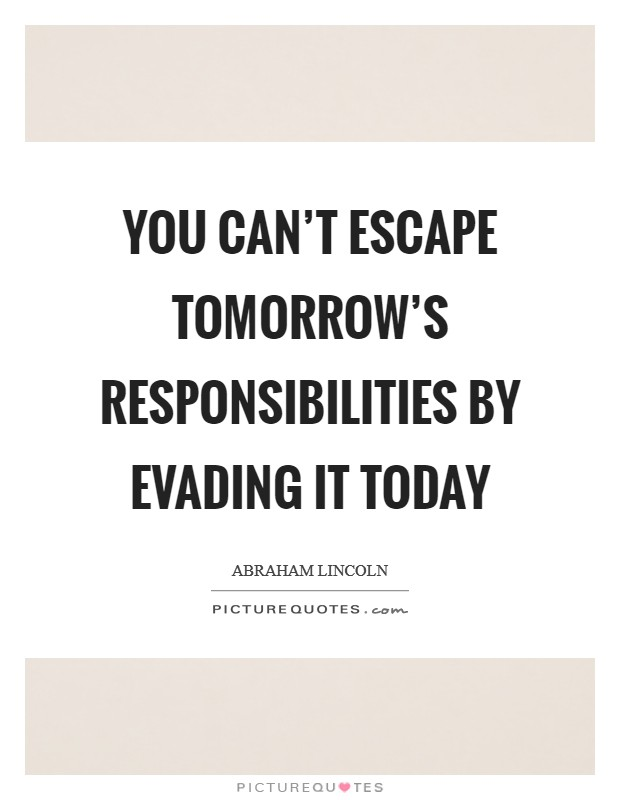You can't escape tomorrow's responsibilities by evading it today Picture Quote #1