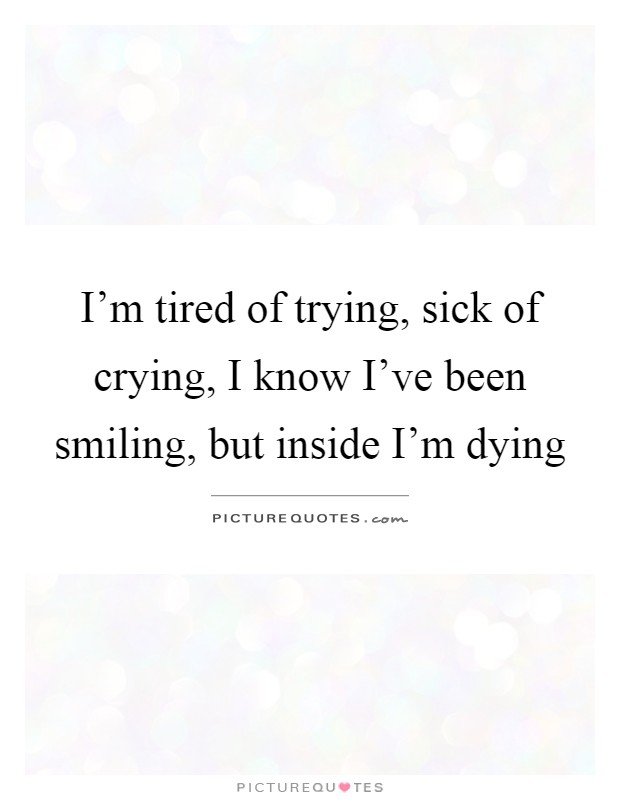 Marvelous Iu0027m Tired Of Trying, Sick Of Crying, I Know Iu0027ve Been Smiling, But Inside  Iu0027m Dying Amazing Ideas