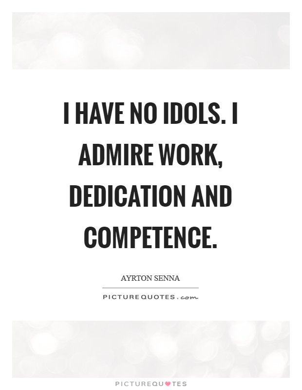 I have no idols. I admire work, dedication and competence Picture Quote #1