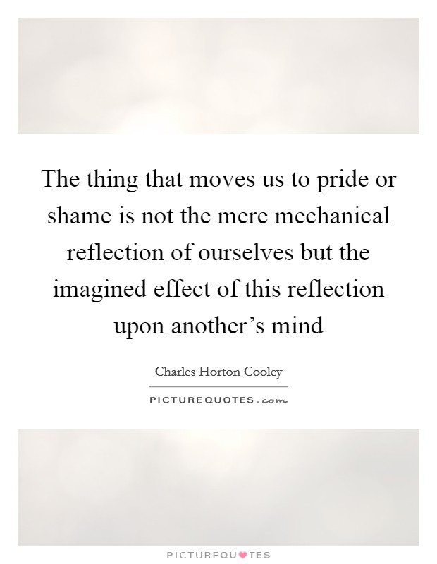 The thing that moves us to pride or shame is not the mere mechanical reflection of ourselves but the imagined effect of this reflection upon another's mind Picture Quote #1