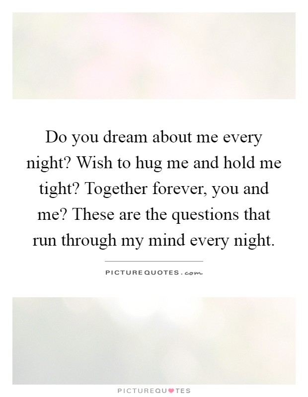 Do you dream about me every night? Wish to hug me and hold me tight? Together forever, you and me? These are the questions that run through my mind every night Picture Quote #1
