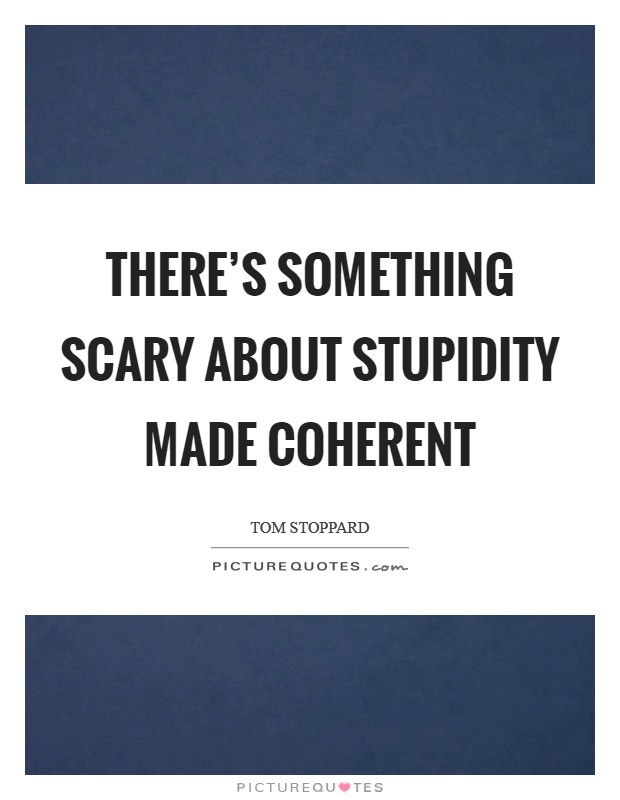 There's something scary about stupidity made coherent Picture Quote #1
