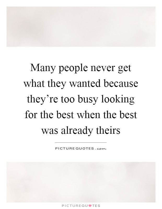 Many people never get what they wanted because they're too busy looking for the best when the best was already theirs Picture Quote #1