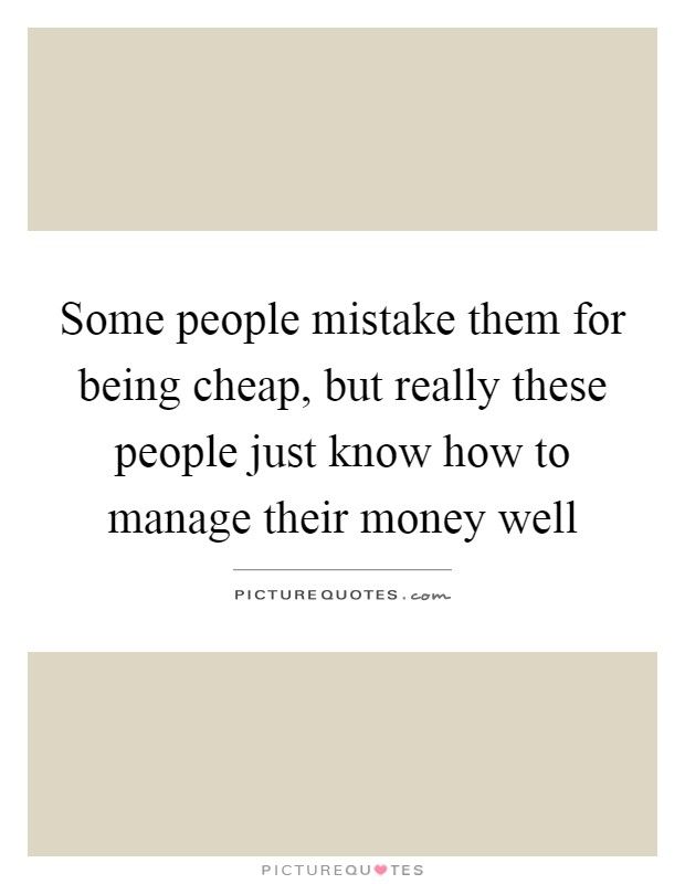 Some people mistake them for being cheap, but really these people just know how to manage their money well Picture Quote #1