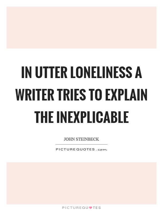 In utter loneliness a writer tries to explain the inexplicable Picture Quote #1