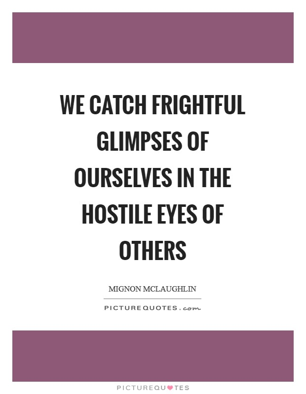 We catch frightful glimpses of ourselves in the hostile eyes of others Picture Quote #1